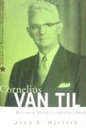 Cornelius Van Til: Reformed Apologist and Churchman