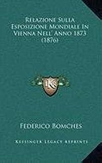 Relazione Sulla Esposizione Mondiale in Vienna Nell' Anno 1873 (1876)