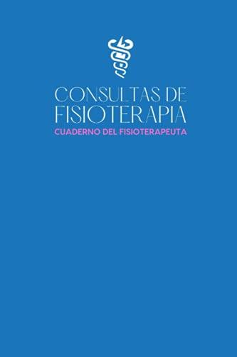 Consultas De Fisioterapia: Cuaderno del fisioterapeuta - Libro de consultas para registrar todo...