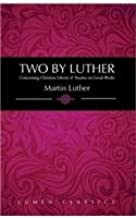 Two by Luther: Concerning Christian Liberty & Treatise on Good Works (Lumen Classics)