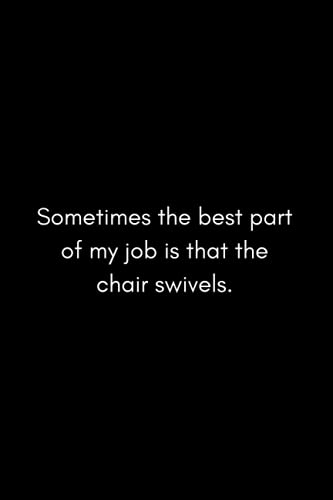 Sometimes the best part of my job is that the chair swivels: Funny Humor Notebook, Sarcastic Notebook, WTF Notebook, Funny Gift Idea for Colleagues, Friends, 120 Lined Pages, 6x9 Inches