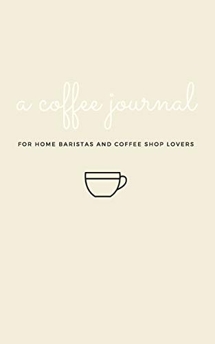 A Coffee Journal Log Book: The Most Detailed and Comprehensive Coffee Record and Recipe Book, 8x5: For Home Brew Baristas and Coffee Shop Lovers, Coffee Shop Travelers and Coffee Nerds