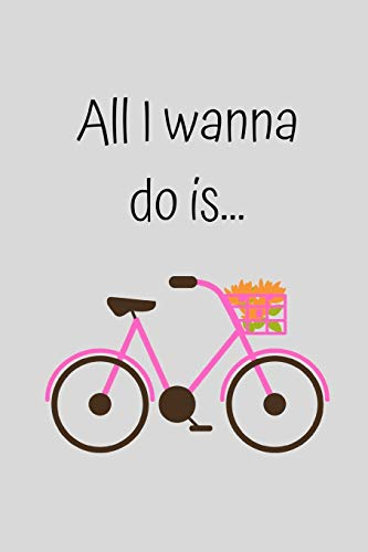 All I wanna do is...: Cute Pink Bicycle Notebook / Journal for Women Teenager Girl Her, 6' x 9' Ruled White Paper, 100 pages, Humour Fun Gift