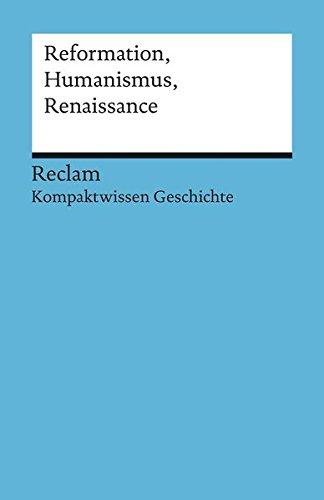 Reformation, Humanismus, Renaissance: (Kompaktwissen Geschichte) (Reclams Universal-Bibliothek)