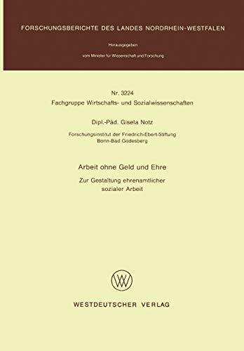 Arbeit ohne Geld und Ehre: Zur Gestaltung Ehrenamtlicher Sozialer Arbeit (Forschungsberichte Des Landes Nordrhein-Westfalen / Fachgruppe Wirtschafts- ... Landes Nordrhein-Westfalen (3224), Band 3224)
