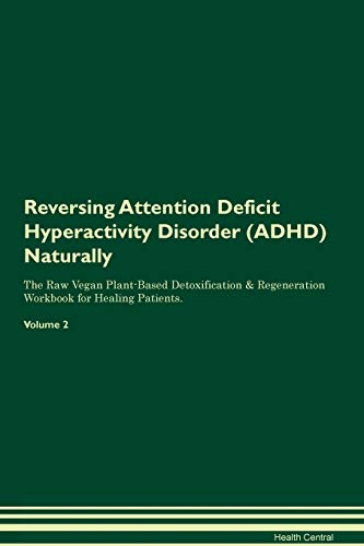 Reversing Attention Deficit Hyperactivity Disorder (ADHD) Naturally The Raw Vegan Plant-Based Detoxification & Regeneration Workbook for Healing Patients. Volume 2