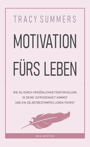 Motivation fürs Leben: Wie du durch Persönlichkeitsentwicklung in deine Zufriedenheit kommst und ein selbstbestimmtes Leben führst