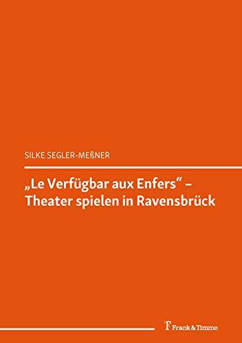 Le Verfügbar aux Enfers – Theater spielen in Ravensbrück: (Überlebensgeschichte(n) in den romanischen Erinnerungskulturen) (Romanistik 23) (German Edition)