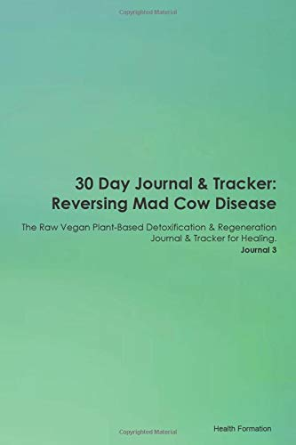 30 Day Journal & Tracker: Reversing Mad Cow Disease The Raw Vegan Plant-Based Detoxification & Regeneration Journal & Tracker for Healing. Journal 3