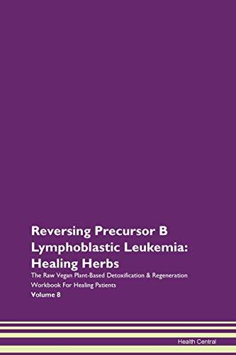 Reversing Precursor B Lymphoblastic Leukemia: Healing Herbs The Raw Vegan Plant-Based Detoxification & Regeneration Workbook for Healing Patients. Volume 8