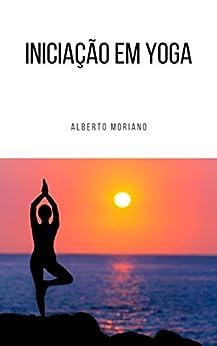 Iniciação em Yoga (AUTO-AJUDA E DESENVOLVIMENTO PESSOAL Livro 61) por [Alberto Moriano Uceda]