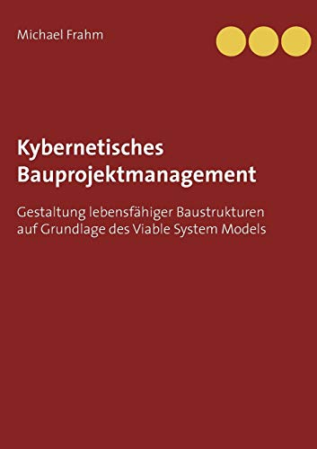 Kybernetisches Bauprojektmanagement: Gestaltung lebensfähiger Baustrukturen auf Grundlage des Viable System Models
