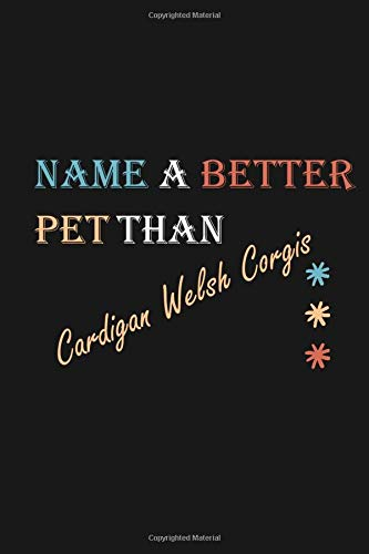 Name a better pet than Cardigan Welsh Corgis: Personalized college ruled notebook Journal great gift for Cardigan Welsh Corgis lovers and kids 120 lined pages 6*9 inches