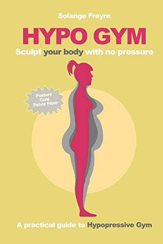 Hypo Gym. A practical guide to Hypopressive Gym.: Sculpt your body with no pressure.