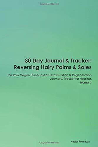 30 Day Journal & Tracker: Reversing Hairy Palms & Soles The Raw Vegan Plant-Based Detoxification & Regeneration Journal & Tracker for Healing. Journal 3