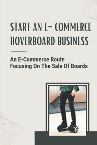 Start An E-Commerce Hoverboard Business: An E-Commerce Route Focusing On The Sale Of Boards: Keep Your Boards From Being Stolen