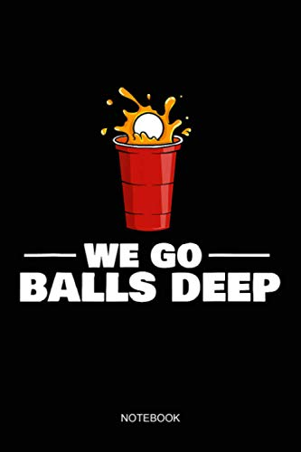 We Go Balls Deep Beer Pong Player Drinking Game Notebook: Notebook Planner, Daily Planner Journal, To Do List Notebook, Daily Organizer