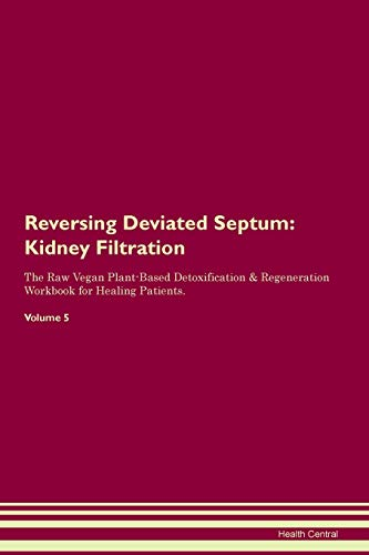 Reversing Deviated Septum: Kidney Filtration The Raw Vegan Plant-Based Detoxification & Regeneration Workbook for Healing Patients. Volume 5