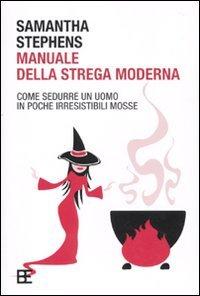 Manuale della strega moderna. Come sedurre un uomo in poche irresistibili mosse