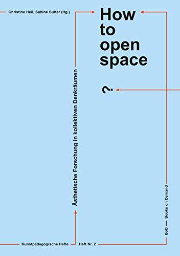 How to open space?: Ästhetische Forschung in kollektiven Denkräumen (Kunstpädagogische Hefte. Sammlungen und Dokumentationen aus der Hochschularbeit im Fach Kunst)