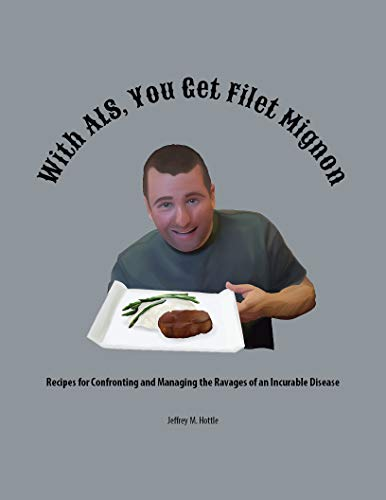 With ALS, You Get Filet Mignon!!!: Recipes for Confronting and Managing the Ravages of an Incurable Disease (English Edition)