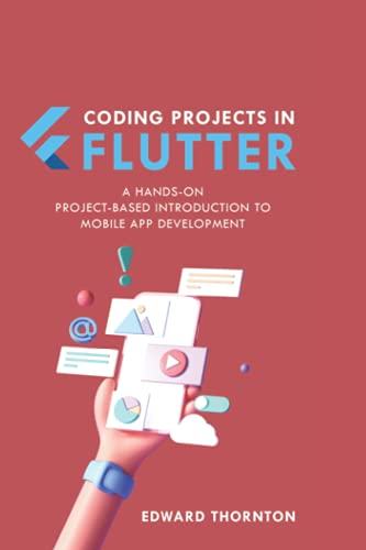 Coding Projects in Flutter: A Hands-On, Project-Based Introduction to Mobile App Development