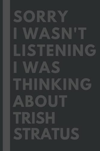 Sorry I wasn't listening I was thinking about Trish Stratus: Lined Journal Notebook Birthday Gift for Trish Stratus Lovers: (Composition Book Journal) (6x 9 inches)