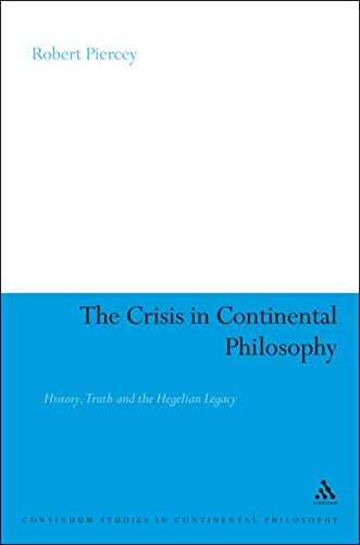 The Crisis in Continental Philosophy: History, Truth and the Hegelian Legacy (Continuum Studies in Continental Philosophy Book 89)