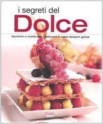I segreti del dolce. Tecniche e ricette per realizzare in casa dessert golosi. Ediz. illustrata