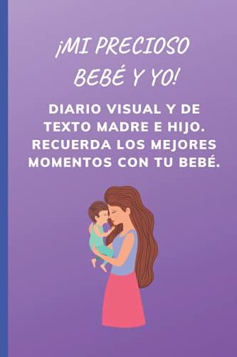 ¡Mi precioso bebé y yo!: Diario visual y de texto madre e hij0. Recuerda los mejores momentos con tu bebé.