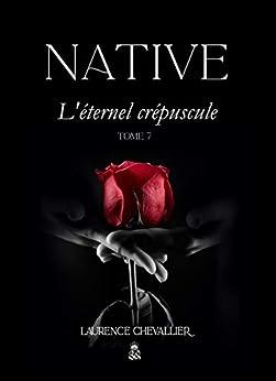 Native - L'éternel crépuscule, Tome 7 (Le dernier tome de la Saga) par [Laurence Chevallier]