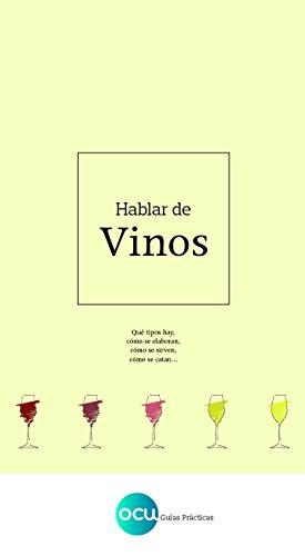 Hablar de vinos: Qué tipos hay, cómo se elaboran, cómo se sirven, cómo se catan... (Spanish Edition)