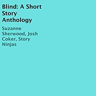 Blind     A Short Story Anthology              By:                                                                                                                                 Suzanne Sherwood,                                                                                        Josh Coker,                                                                                        Story Ninjas                               Narrated by:                                                                                                                                 Ted Doolittle                      Length: 55 mins     Not rated yet     Overall 0.0