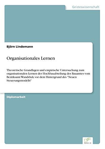 Organisationales Lernen: Theoretische Grundlagen und empirische Untersuchung zum organisationalen Lernen der Hochbauabteilung des Bauamtes vom ... dem Hintergrund des