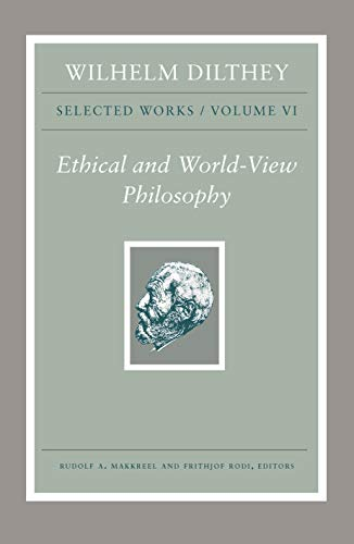 Wilhelm Dilthey: Selected Works, Volume VI: Ethical and World-View Philosophy