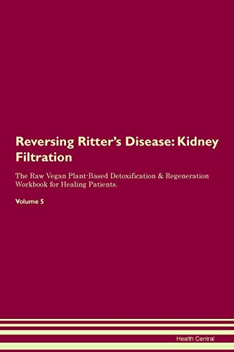 Reversing Ritter's Disease: Kidney Filtration The Raw Vegan Plant-Based Detoxification & Regeneration Workbook for Healing Patients. Volume 5