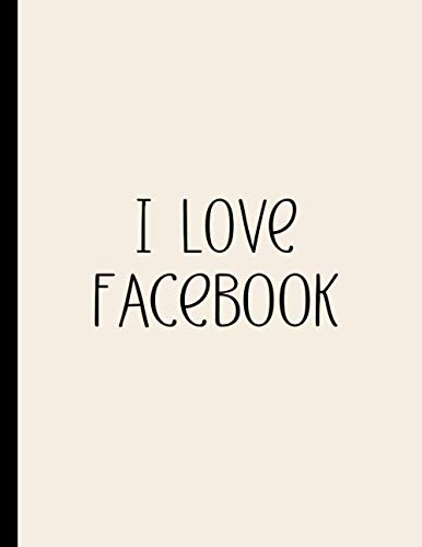 I LOVE FACEBOOK NOTEBOOK: Beautiful Gifts for Facebook Lovers and Social Media Users - Blank Lined Facebook Journal for Men and Women (For Birthdays, School, College, Work, Christmas and More)