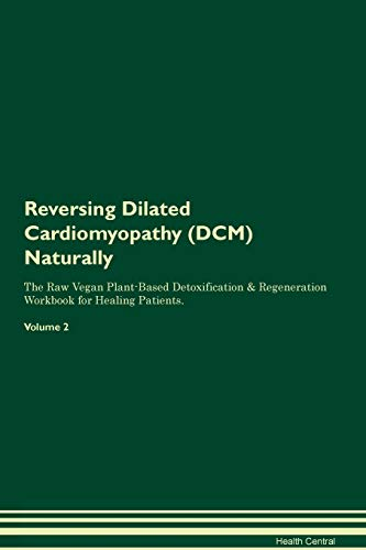 Reversing Dilated Cardiomyopathy (DCM) Naturally The Raw Vegan Plant-Based Detoxification & Regeneration Workbook for Healing Patients. Volume 2