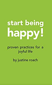 Start Being Happy: Proven Practices for a Joyful Life by [Justine Mary Roach]