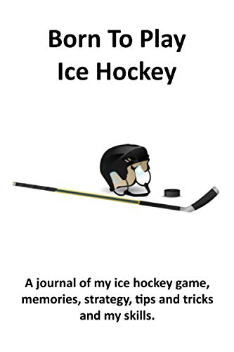 Born To Play Ice Hockey. A journal of my ice hockey game, memories, strategy, tips and tricks and my skills.: Ice Hockey | Ice Hockey Books | Ice Hockey Gifts