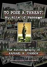 To Pose a Threat: My Rite of Passage (The Autobiography of Raphael B. Johnson)