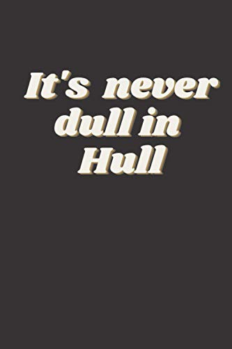 It's Never Dull In Hull: Lined Notebook / Journal. Fun Novelty Gift For Hull City Fans Or Those Born In Kingston Upon Hull. Student / Office Humour. (100 Pages. 6 x 9')