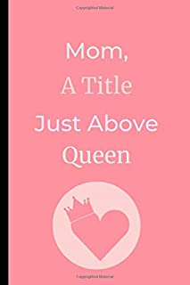 Mom, A Title Just Above Queen: Mom Notebook / Journal (6
