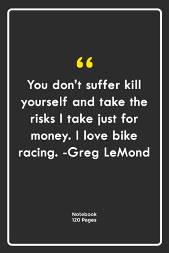 You don't suffer, kill yourself and take the risks I take just for money. I love bike racing. -Greg LeMond: Notebook Gift with sports Quotes  Notebook ...  Notebook For Him or Her   120 Pages 6''x 9''