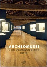 Archeomusei. Musei archeologici in Italia 2001-2011