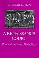 A Renaissance Court: Milan Under Galeazzo Maria Sforza