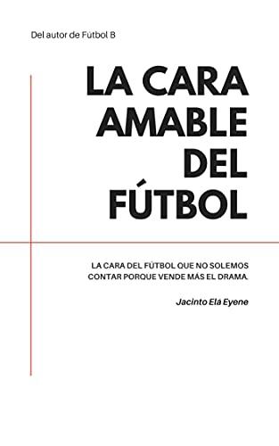 La cara amable del fútbol (Spanish Edition)