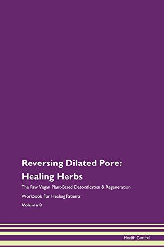 Reversing Dilated Pore: Healing Herbs The Raw Vegan Plant-Based Detoxification & Regeneration Workbook for Healing Patients. Volume 8
