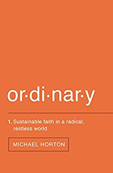 Ordinary: Sustainable Faith in a Radical, Restless World by [Michael Horton]