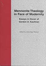 Mennonite Theology in Face of Modernity: Essays in Honor of Gordon D. Kaufman (Cornelius H. Wedel Historical Series, 9)